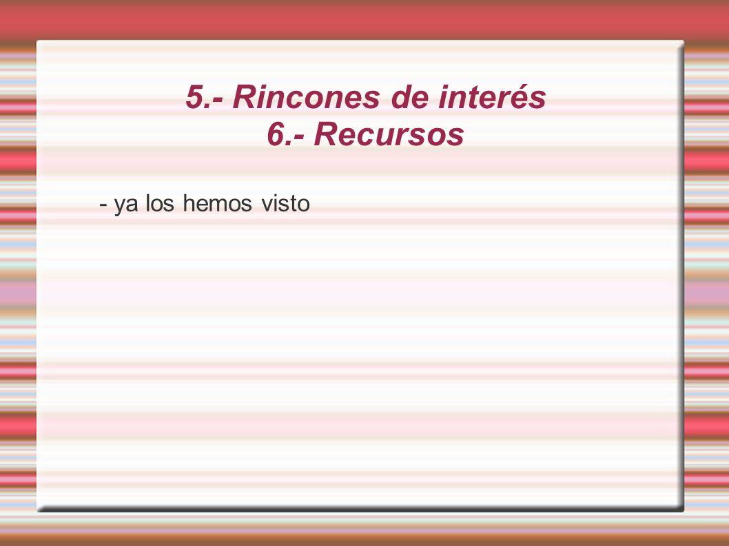 5.- Rincones de interés 6.- Recursos - ya los hemos visto