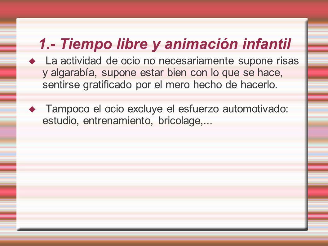 1.- Tiempo libre y animación infantil La actividad de ocio no necesariamente supone risas y algarabía, supone estar bien con lo que se hace, sentirse gratificado por el mero hecho de hacerlo.