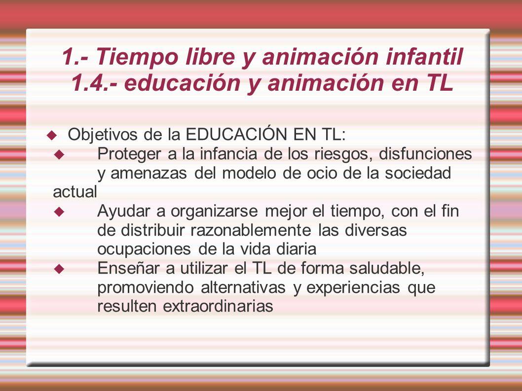 1.- Tiempo libre y animación infantil 1.4.- educación y animación en TL Objetivos de la EDUCACIÓN EN TL: Proteger a la infancia de los riesgos, disfunciones y amenazas del modelo de ocio de la sociedad actual Ayudar a organizarse mejor el tiempo, con el fin de distribuir razonablemente las diversas ocupaciones de la vida diaria Enseñar a utilizar el TL de forma saludable, promoviendo alternativas y experiencias que resulten extraordinarias