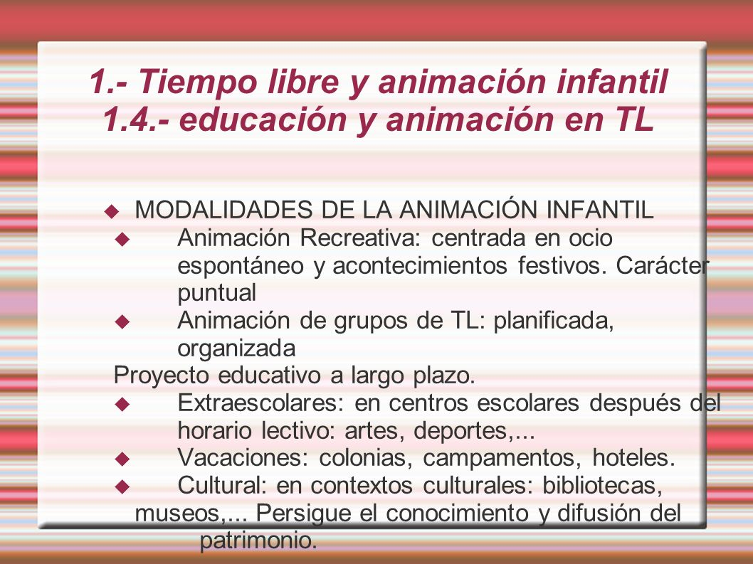 1.- Tiempo libre y animación infantil 1.4.- educación y animación en TL MODALIDADES DE LA ANIMACIÓN INFANTIL Animación Recreativa: centrada en ocio espontáneo y acontecimientos festivos.
