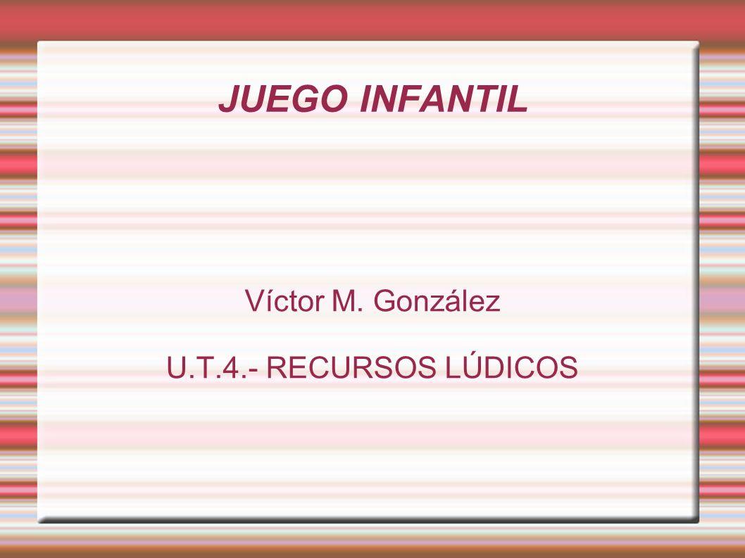 JUEGO INFANTIL Víctor M. González U.T.4.- RECURSOS LÚDICOS