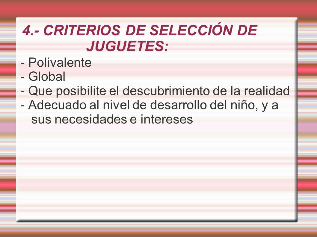 4.- CRITERIOS DE SELECCIÓN DE JUGUETES: - Polivalente - Global - Que posibilite el descubrimiento de la realidad - Adecuado al nivel de desarrollo del