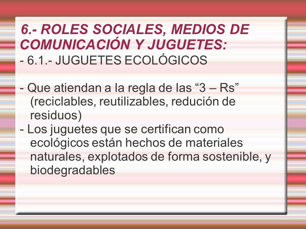 6.- ROLES SOCIALES, MEDIOS DE COMUNICACIÓN Y JUGUETES: - 6.1.- JUGUETES ECOLÓGICOS - Que atiendan a la regla de las 3 – Rs (reciclables, reutilizables