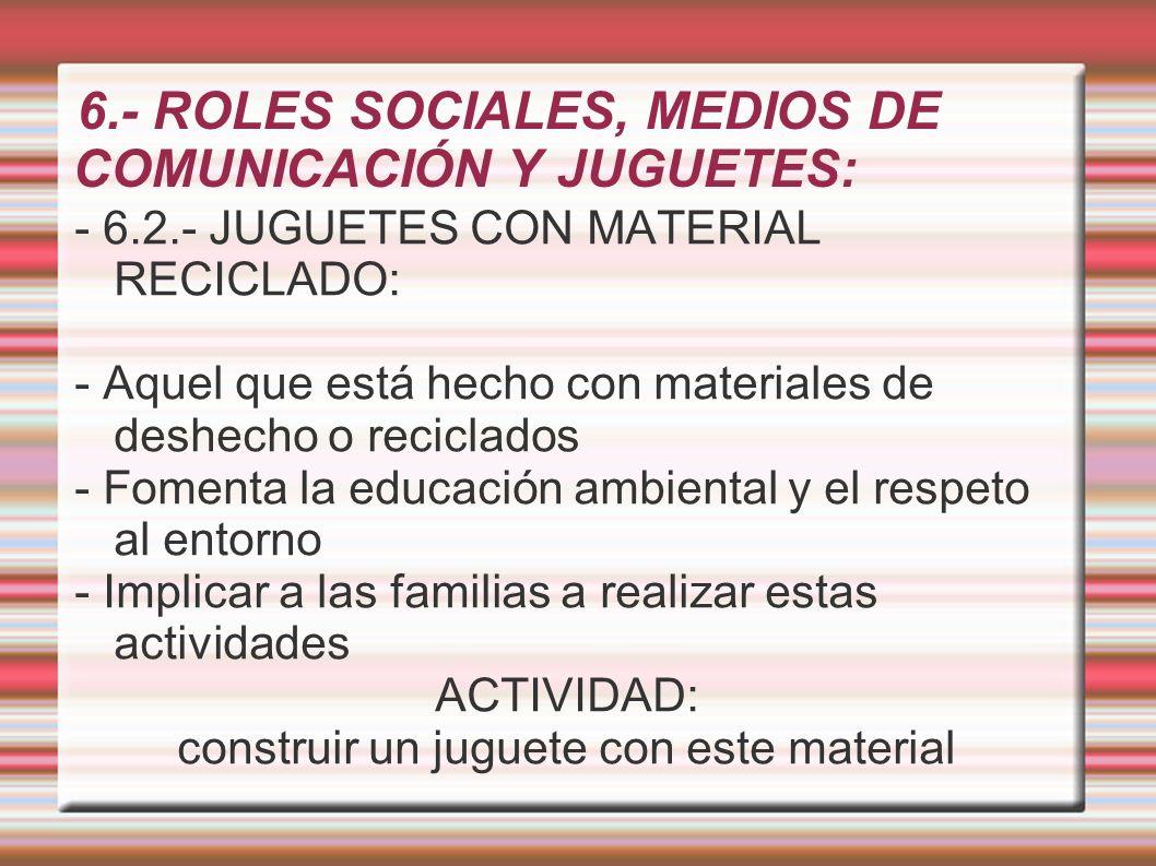 6.- ROLES SOCIALES, MEDIOS DE COMUNICACIÓN Y JUGUETES: - 6.2.- JUGUETES CON MATERIAL RECICLADO: - Aquel que está hecho con materiales de deshecho o re