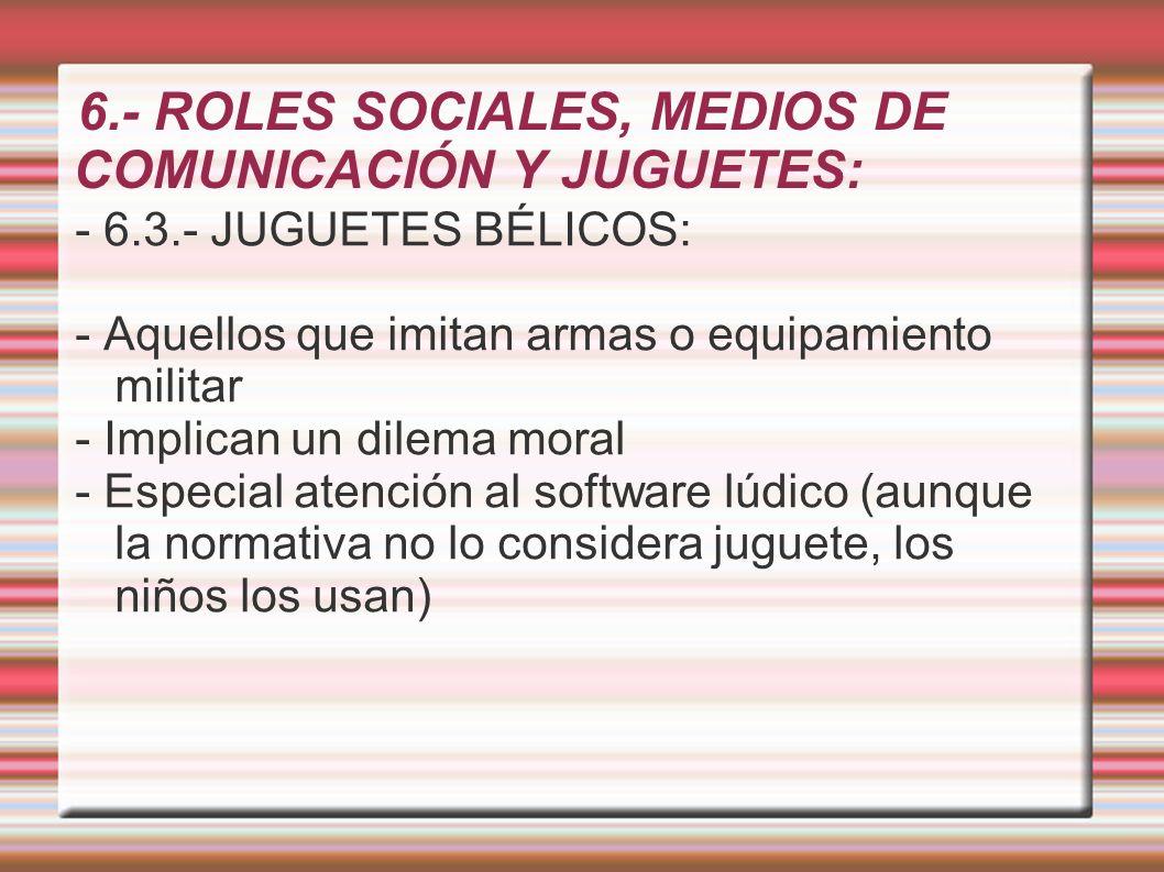 6.- ROLES SOCIALES, MEDIOS DE COMUNICACIÓN Y JUGUETES: - 6.3.- JUGUETES BÉLICOS: - Aquellos que imitan armas o equipamiento militar - Implican un dile