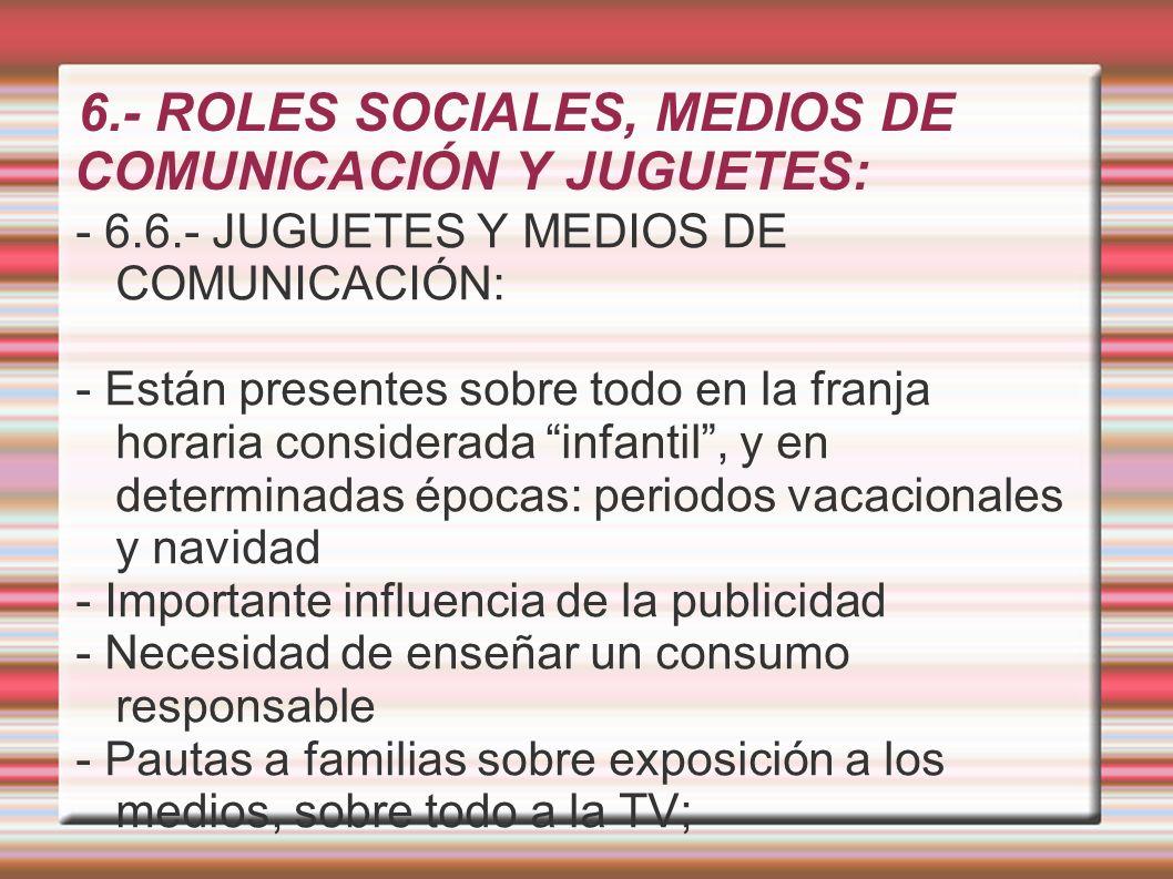6.- ROLES SOCIALES, MEDIOS DE COMUNICACIÓN Y JUGUETES: - 6.6.- JUGUETES Y MEDIOS DE COMUNICACIÓN: - Están presentes sobre todo en la franja horaria co
