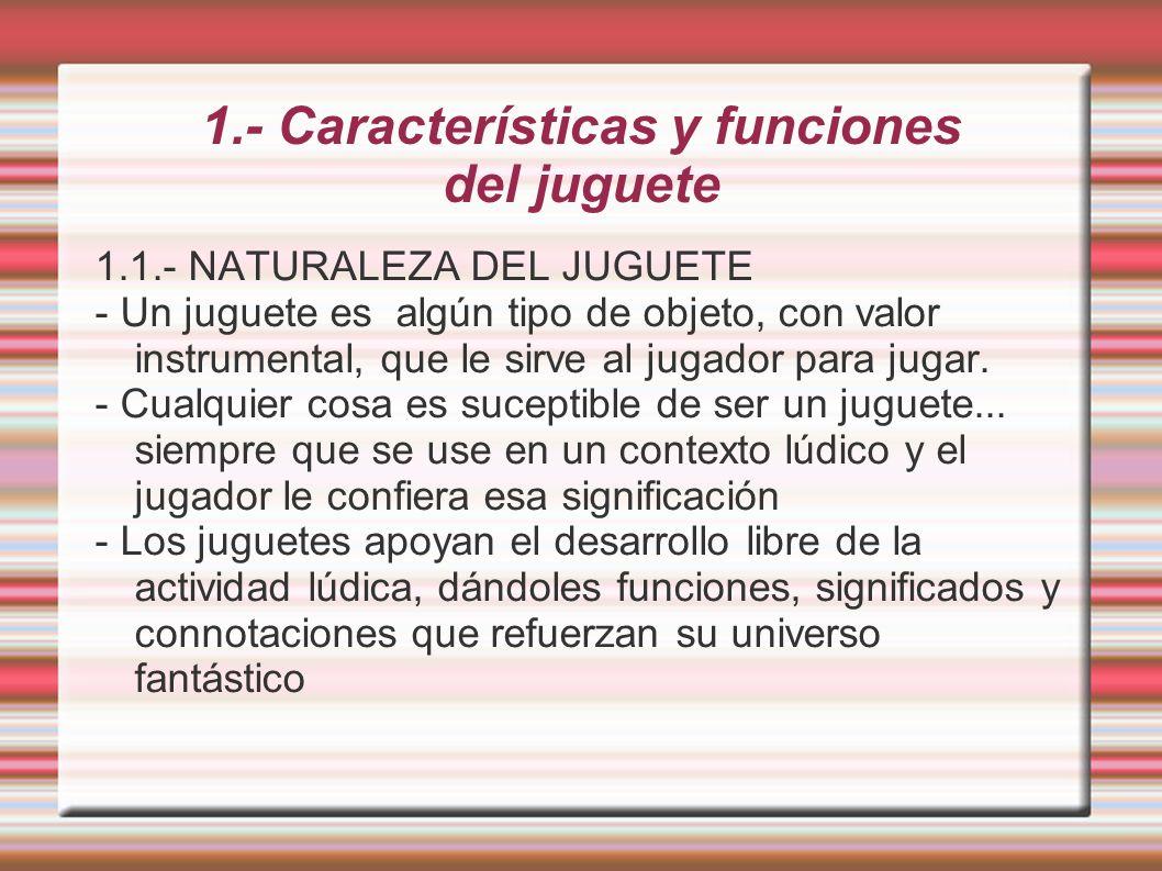 1.- Características y funciones del juguete - Desarrollo capacidades visuales, motoras, cognitivas y lingüísticas - Favorece la estimulación sensorial, imaginativa e imitativa.