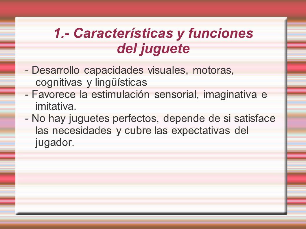 1.- Características y funciones del juguete - Desarrollo capacidades visuales, motoras, cognitivas y lingüísticas - Favorece la estimulación sensorial