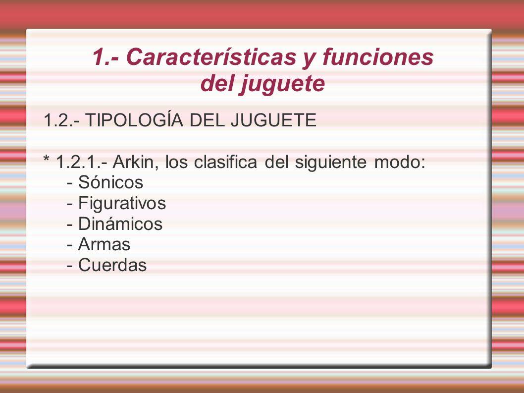 1.- Características y funciones del juguete 1.2.- TIPOLOGÍA DEL JUGUETE * 1.2.1.- Arkin, los clasifica del siguiente modo: - Sónicos - Figurativos - D