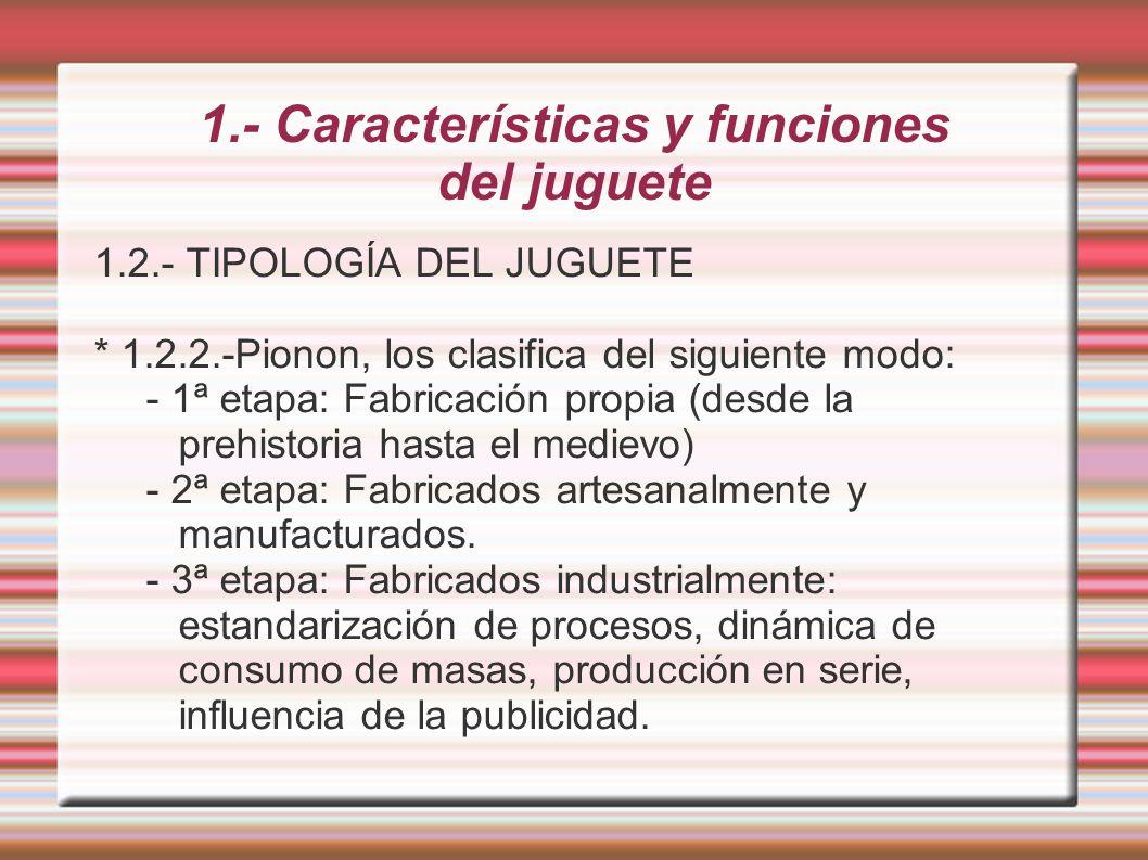 1.- Características y funciones del juguete 1.2.- TIPOLOGÍA DEL JUGUETE * 1.2.2.-Pionon, los clasifica del siguiente modo: - 1ª etapa: Fabricación pro