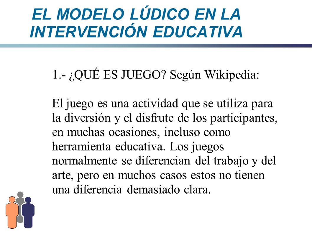EL MODELO LÚDICO EN LA INTERVENCIÓN EDUCATIVA 1.- ¿QUÉ ES JUEGO.