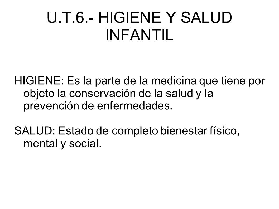 U.T.6.- HIGIENE Y SALUD INFANTIL HIGIENE: Es la parte de la medicina que tiene por objeto la conservación de la salud y la prevención de enfermedades.