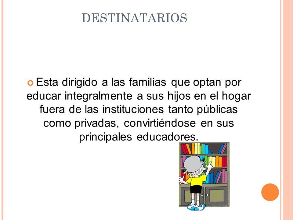 DESTINATARIOS Esta dirigido a las familias que optan por educar integralmente a sus hijos en el hogar fuera de las instituciones tanto públicas como p