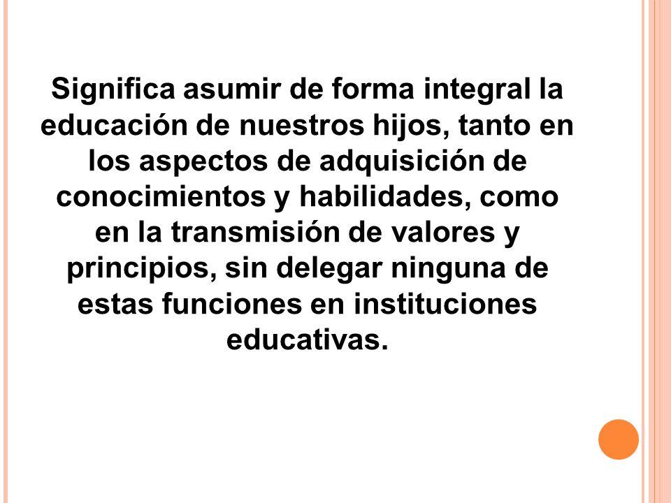 Significa asumir de forma integral la educación de nuestros hijos, tanto en los aspectos de adquisición de conocimientos y habilidades, como en la tra