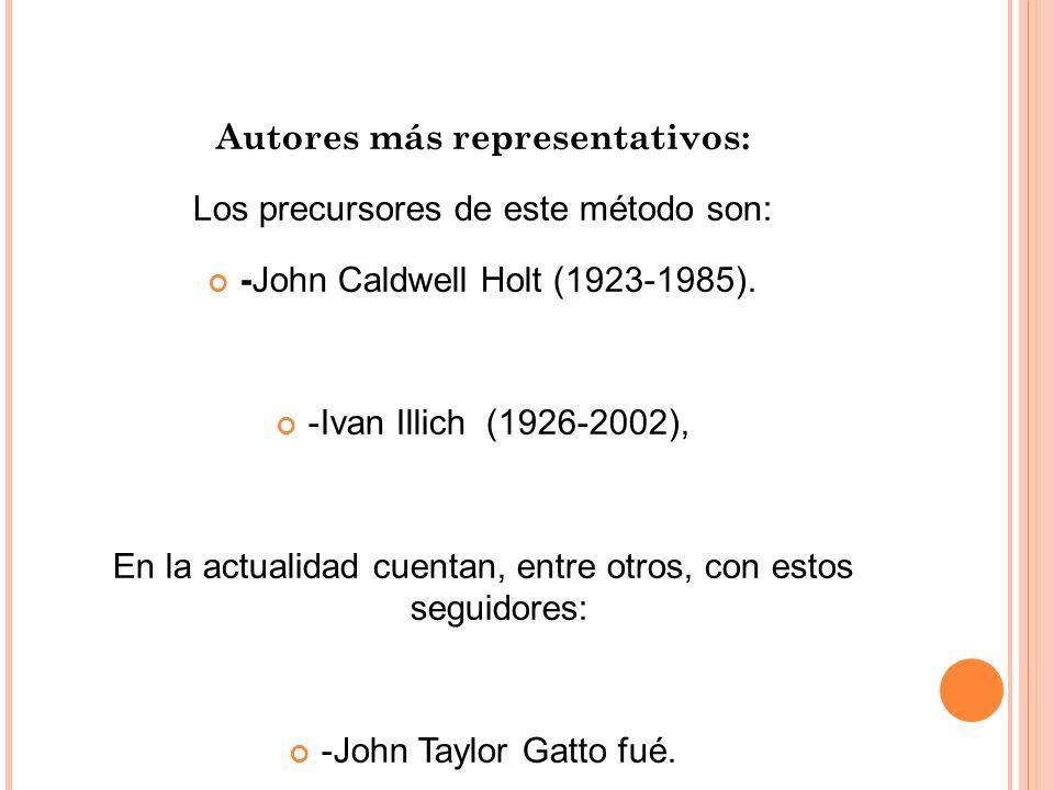 Autores más representativos: Los precursores de este método son: -John Caldwell Holt (1923-1985). -Ivan Illich (1926-2002), En la actualidad cuentan,