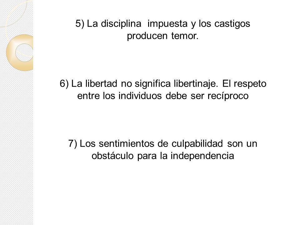 5) La disciplina impuesta y los castigos producen temor. 6) La libertad no significa libertinaje. El respeto entre los individuos debe ser recíproco 7