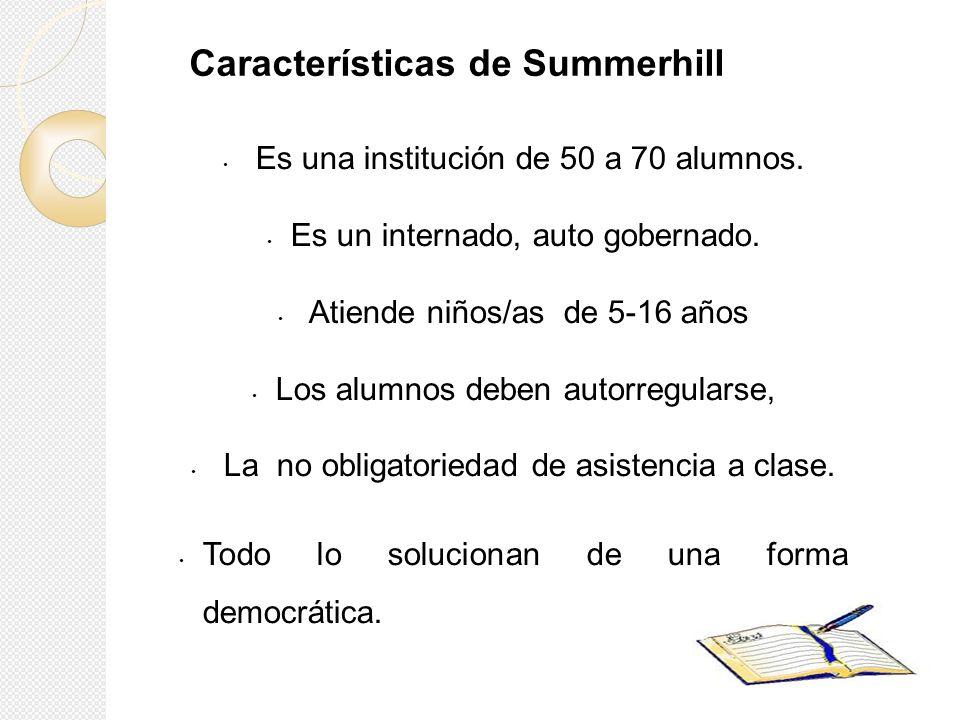 Características de Summerhill Es una institución de 50 a 70 alumnos. Es un internado, auto gobernado. Atiende niños/as de 5-16 años Los alumnos deben