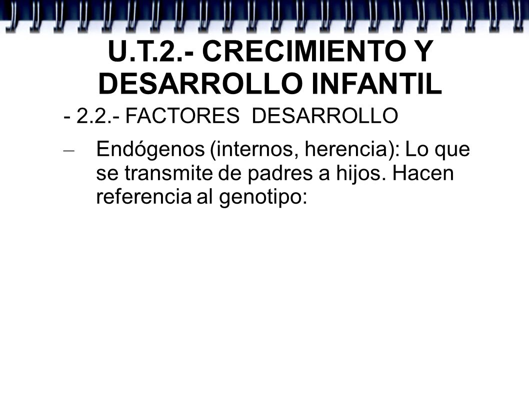 U.T.2.- CRECIMIENTO Y DESARROLLO INFANTIL – - 2.2.- FACTORES DESARROLLO: – La carga genética es responsable de algunos transtornos: Distrofia Muscular: enfermedad degenerativa ligada al cromosomo X Síndrome X Frágil: rostro alargado, pies planos, ligado a una secuencia ADN repetida Síndrome de Down: trisomía del par 21.