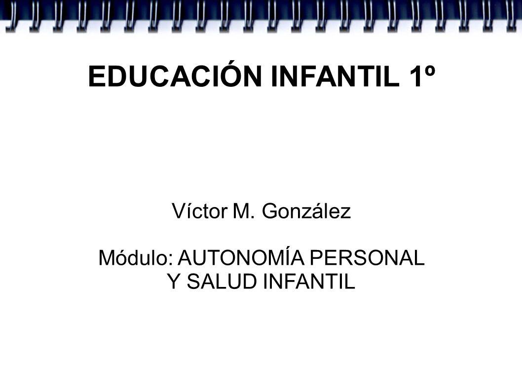 EDUCACIÓN INFANTIL 1º Víctor M. González Módulo: AUTONOMÍA PERSONAL Y SALUD INFANTIL