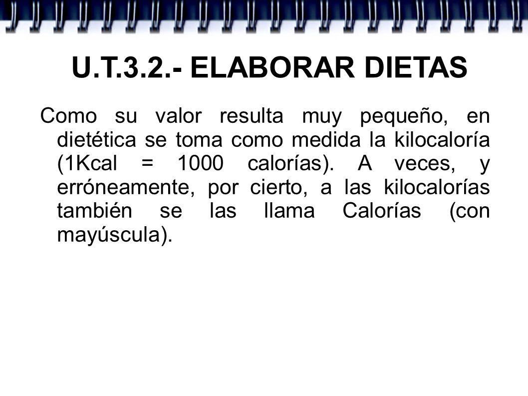 U.T.3.2.- ELABORAR DIETAS Como su valor resulta muy pequeño, en dietética se toma como medida la kilocaloría (1Kcal = 1000 calorías). A veces, y errón