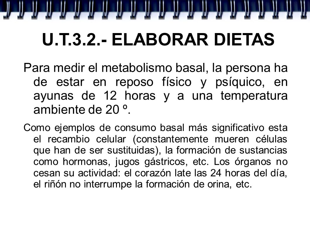 U.T.3.2.- ELABORAR DIETAS Para medir el metabolismo basal, la persona ha de estar en reposo físico y psíquico, en ayunas de 12 horas y a una temperatu