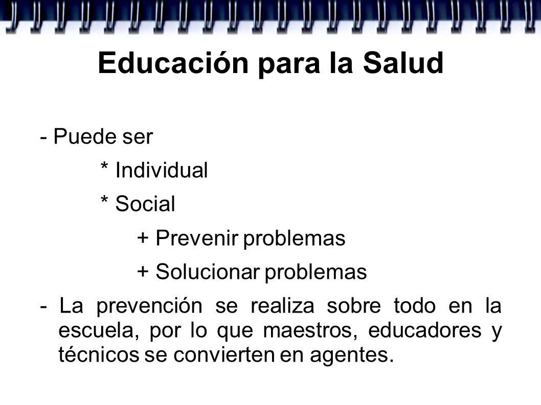 Educación para la Salud - Puede ser * Individual * Social + Prevenir problemas + Solucionar problemas - La prevención se realiza sobre todo en la escu