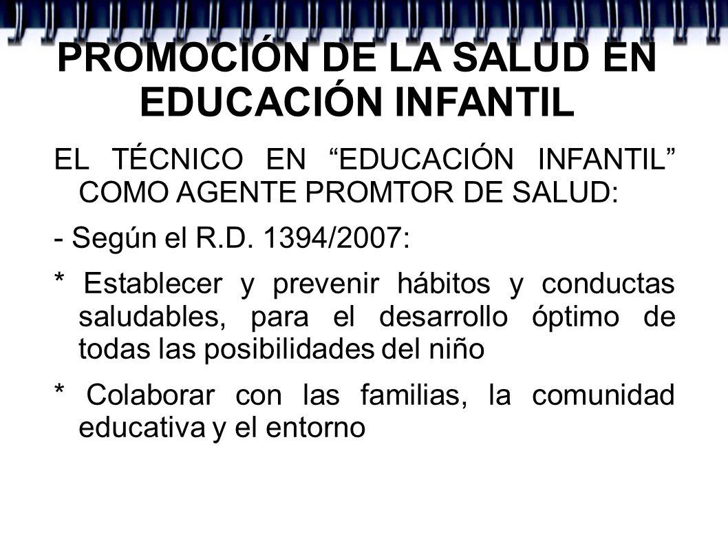 PROMOCIÓN DE LA SALUD EN EDUCACIÓN INFANTIL EL TÉCNICO EN EDUCACIÓN INFANTIL COMO AGENTE PROMTOR DE SALUD: - Según el R.D. 1394/2007: * Establecer y p