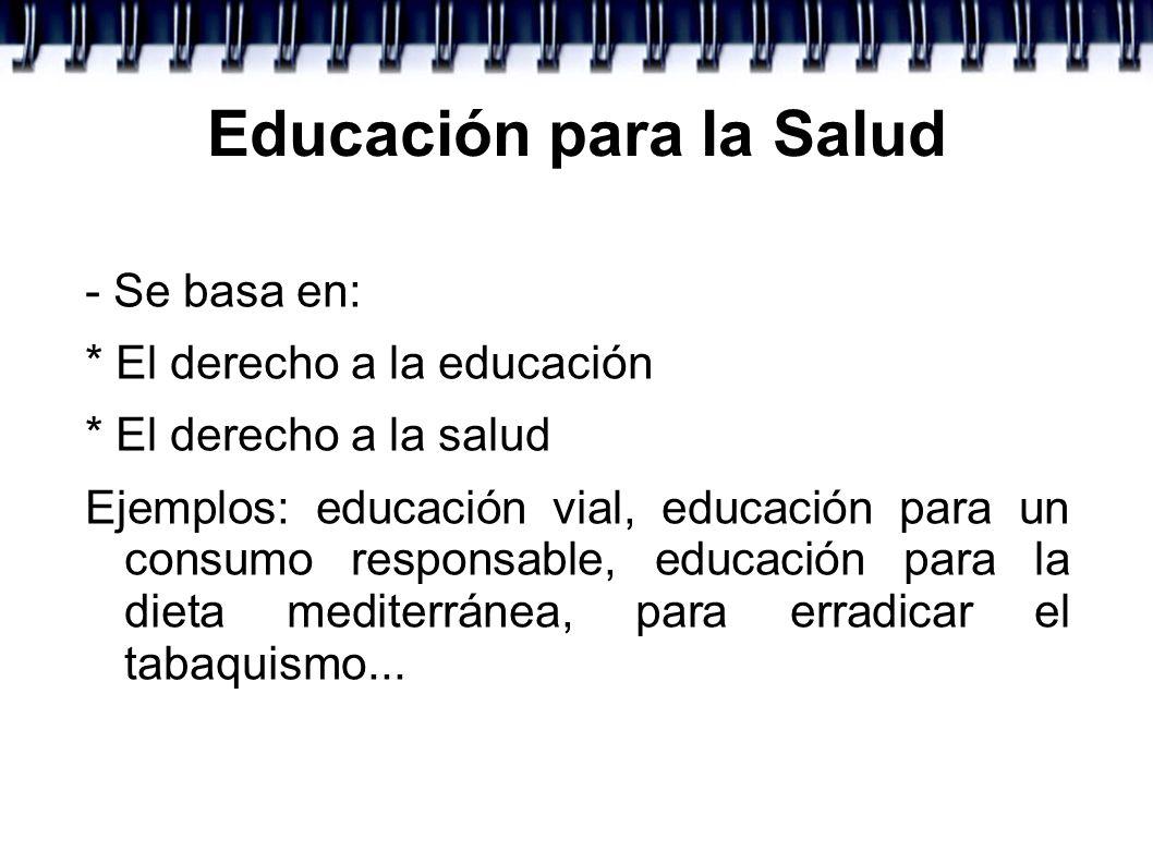 Educación para la Salud - Se basa en: * El derecho a la educación * El derecho a la salud Ejemplos: educación vial, educación para un consumo responsa