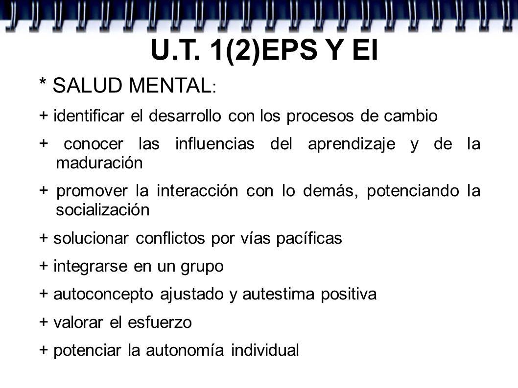 U.T. 1(2)EPS Y EI * SALUD MENTAL : + identificar el desarrollo con los procesos de cambio + conocer las influencias del aprendizaje y de la maduración