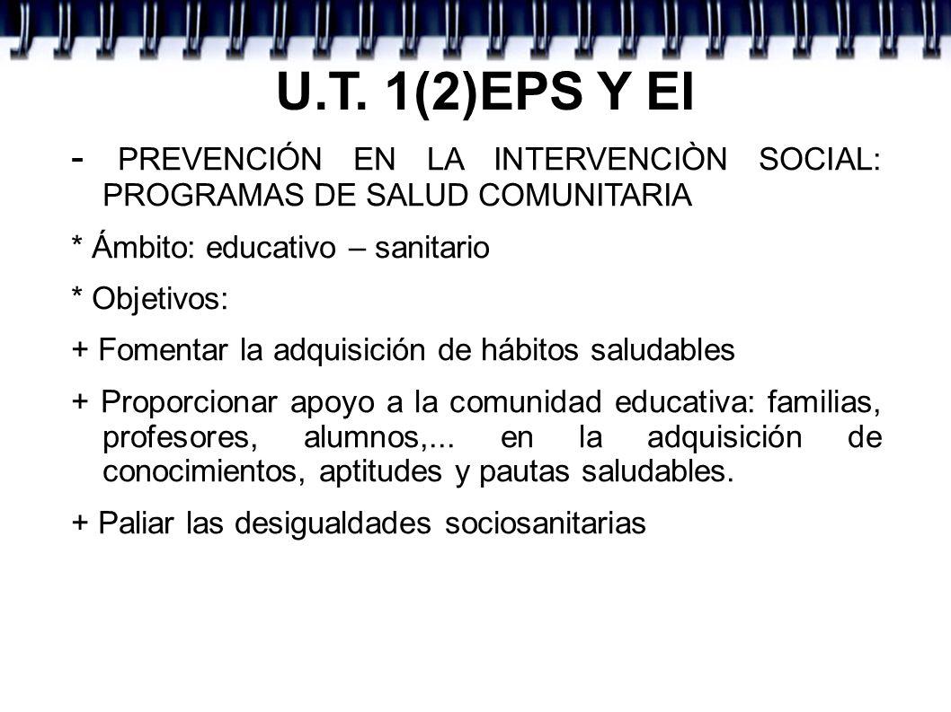U.T. 1(2)EPS Y EI - PREVENCIÓN EN LA INTERVENCIÒN SOCIAL: PROGRAMAS DE SALUD COMUNITARIA * Ámbito: educativo – sanitario * Objetivos: + Fomentar la ad