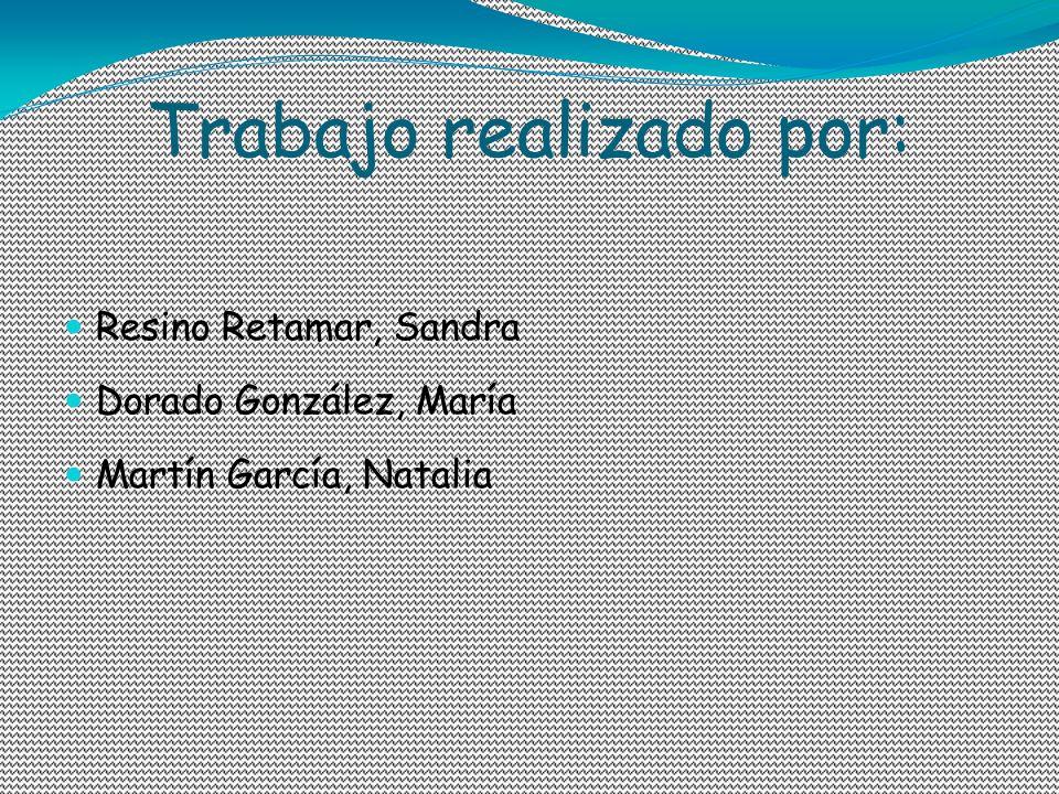Trabajo realizado por: Resino Retamar, Sandra Dorado González, María Martín García, Natalia