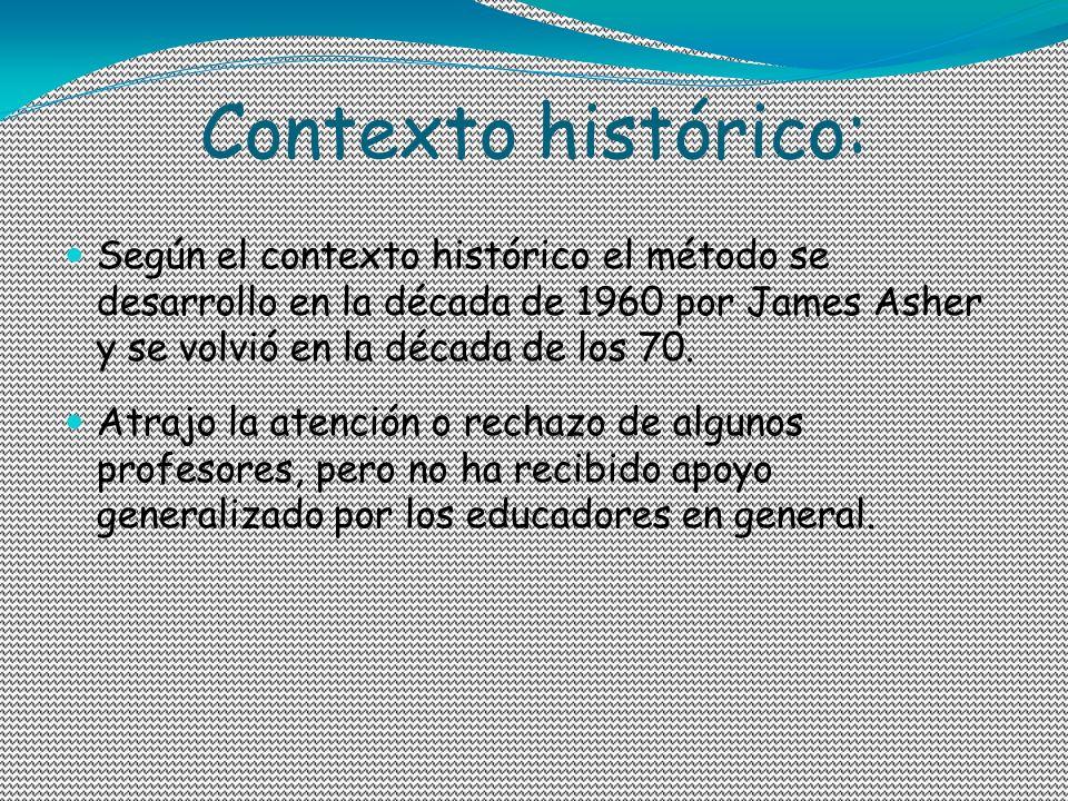 Contexto histórico: Según el contexto histórico el método se desarrollo en la década de 1960 por James Asher y se volvió en la década de los 70. Atraj