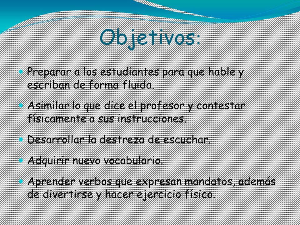 Objetivos : Preparar a los estudiantes para que hable y escriban de forma fluida. Asimilar lo que dice el profesor y contestar físicamente a sus instr