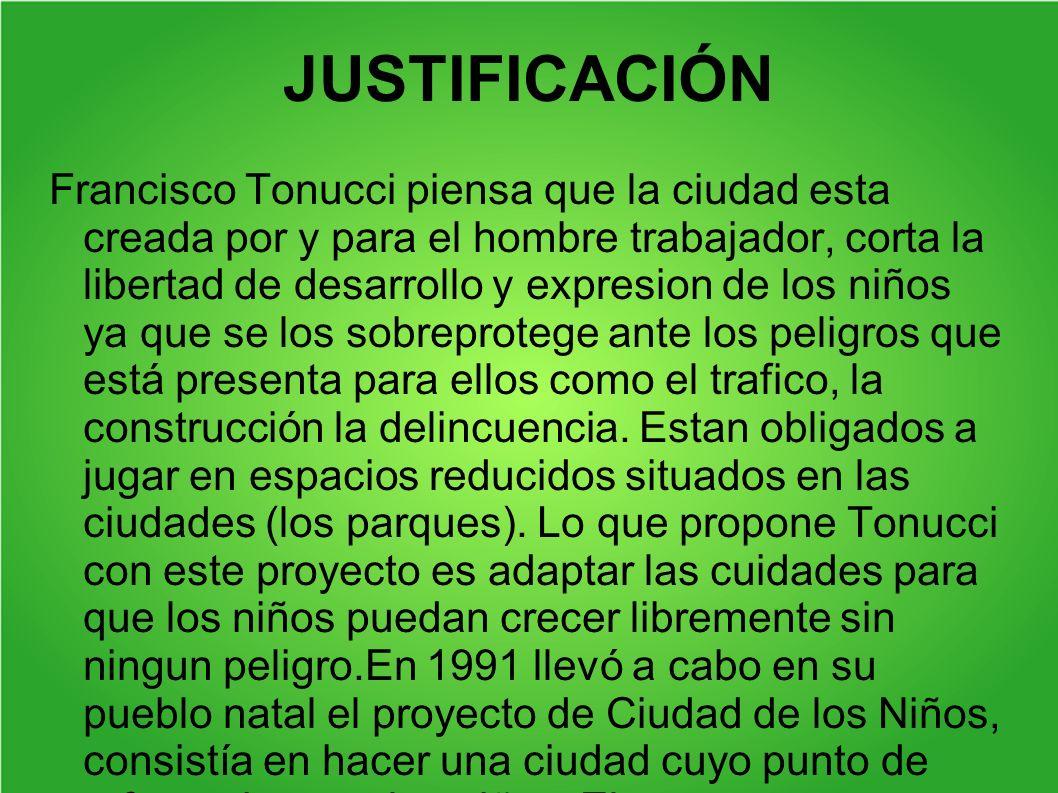 JUSTIFICACIÓN Francisco Tonucci piensa que la ciudad esta creada por y para el hombre trabajador, corta la libertad de desarrollo y expresion de los n