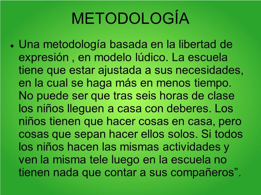 METODOLOGÍA Una metodología basada en la libertad de expresión, en modelo lúdico. La escuela tiene que estar ajustada a sus necesidades, en la cual se