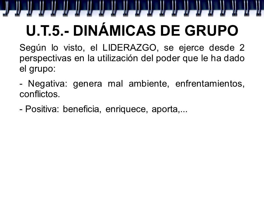 U.T.5.- DINÁMICAS DE GRUPO Según lo visto, el LIDERAZGO, se ejerce desde 2 perspectivas en la utilización del poder que le ha dado el grupo: - Negativ