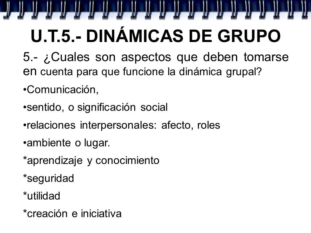 U.T.5.- DINÁMICAS DE GRUPO 5.- ¿Cuales son aspectos que deben tomarse en cuenta para que funcione la dinámica grupal? Comunicación, sentido, o signifi