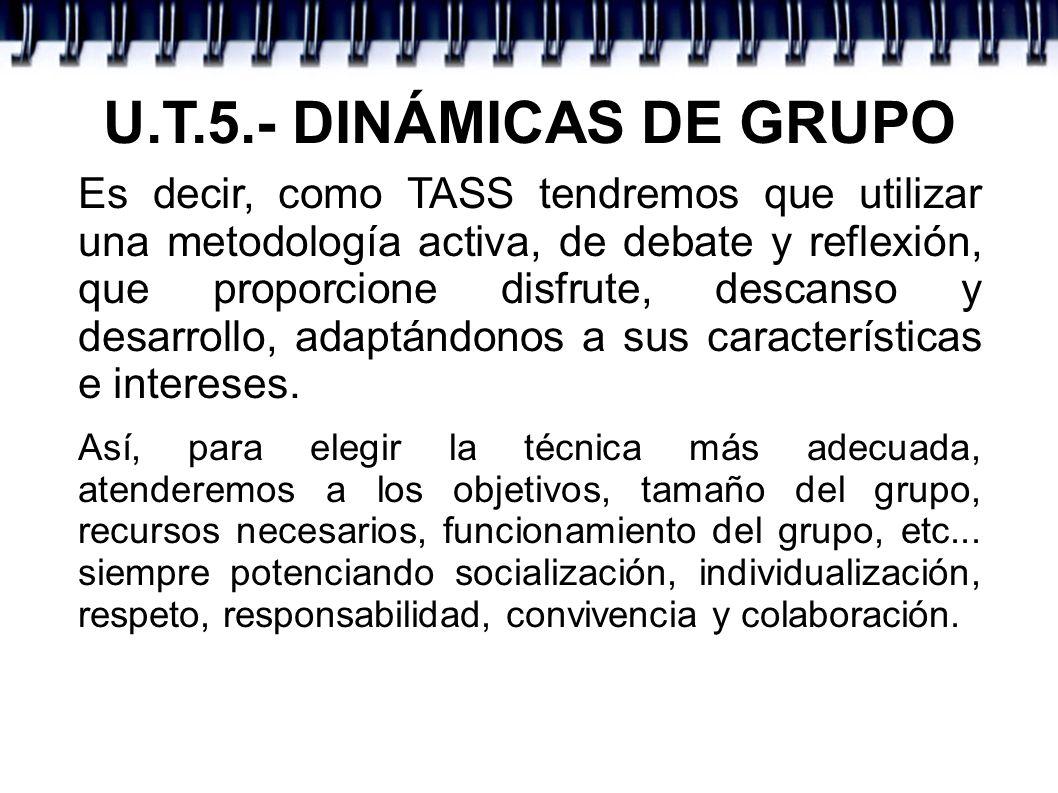 U.T.5.- DINÁMICAS DE GRUPO Es decir, como TASS tendremos que utilizar una metodología activa, de debate y reflexión, que proporcione disfrute, descans