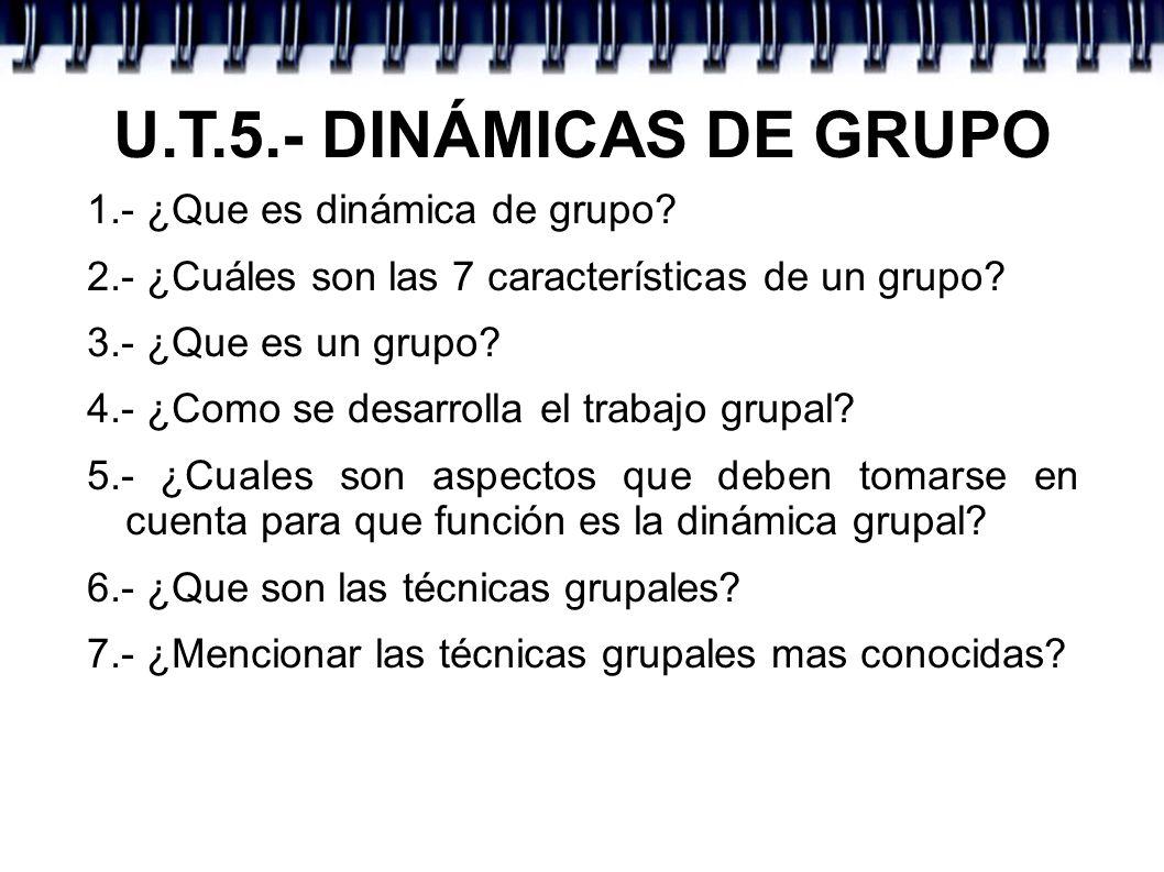 U.T.5.- DINÁMICAS DE GRUPO 1.- ¿Que es dinámica de grupo? 2.- ¿Cuáles son las 7 características de un grupo? 3.- ¿Que es un grupo? 4.- ¿Como se desarr