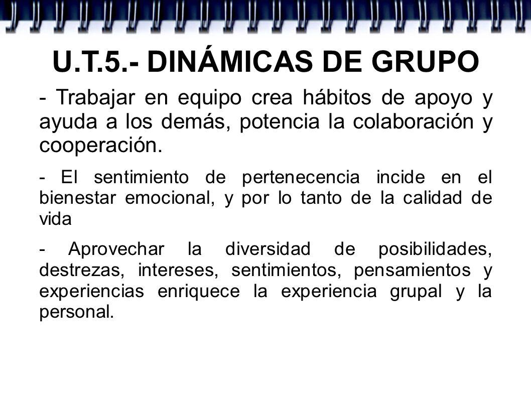 U.T.5.- DINÁMICAS DE GRUPO - Trabajar en equipo crea hábitos de apoyo y ayuda a los demás, potencia la colaboración y cooperación. - El sentimiento de