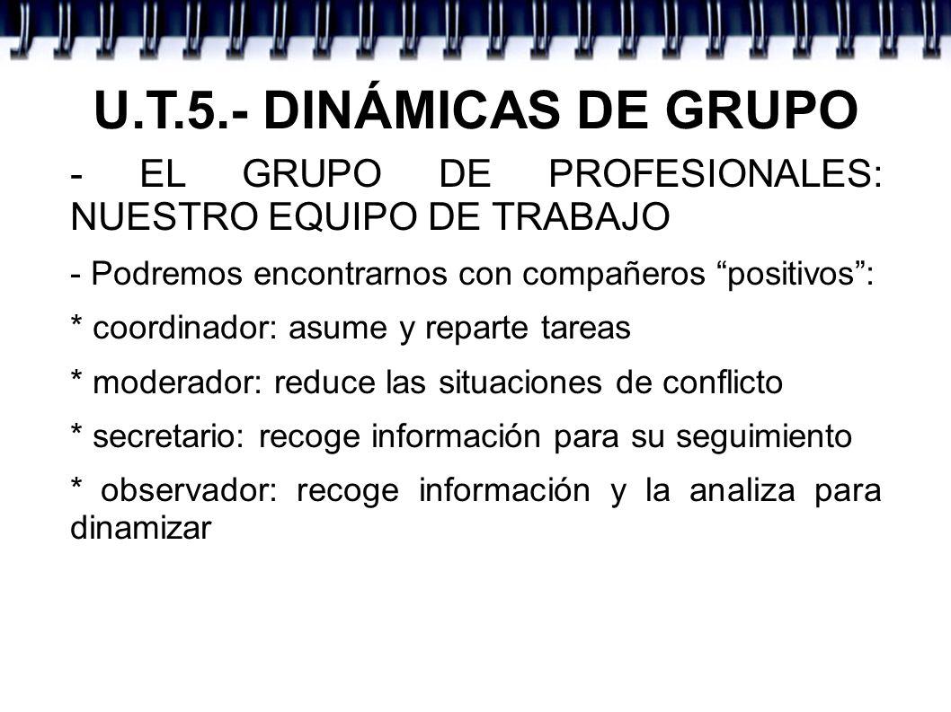 U.T.5.- DINÁMICAS DE GRUPO - EL GRUPO DE PROFESIONALES: NUESTRO EQUIPO DE TRABAJO - Podremos encontrarnos con compañeros positivos: * coordinador: asu