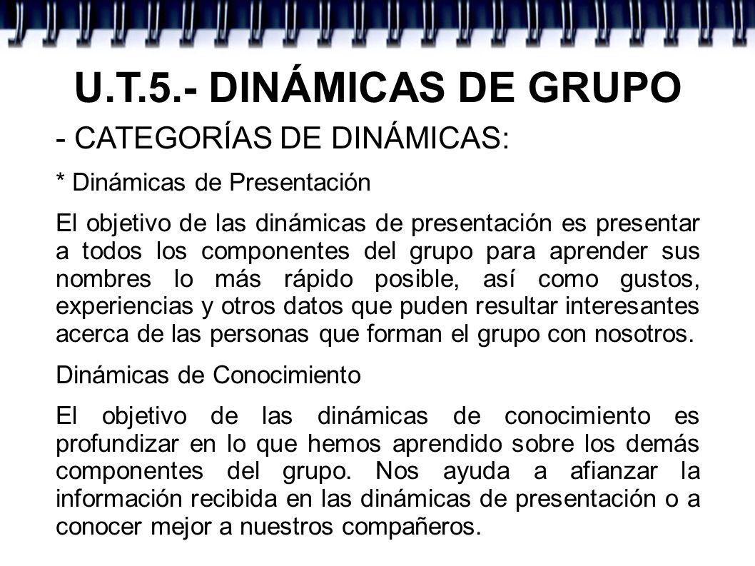 U.T.5.- DINÁMICAS DE GRUPO - CATEGORÍAS DE DINÁMICAS: * Dinámicas de Presentación El objetivo de las dinámicas de presentación es presentar a todos lo