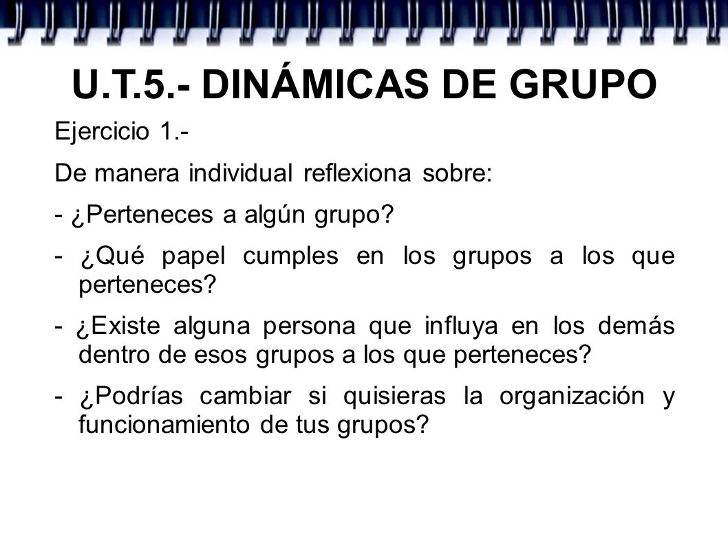 U.T.5.- DINÁMICAS DE GRUPO Ejercicio 1.- De manera individual reflexiona sobre: - ¿Perteneces a algún grupo? - ¿Qué papel cumples en los grupos a los