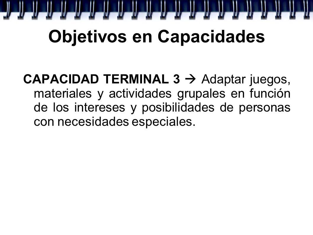 Objetivos en Capacidades CAPACIDAD TERMINAL 3 Adaptar juegos, materiales y actividades grupales en función de los intereses y posibilidades de persona
