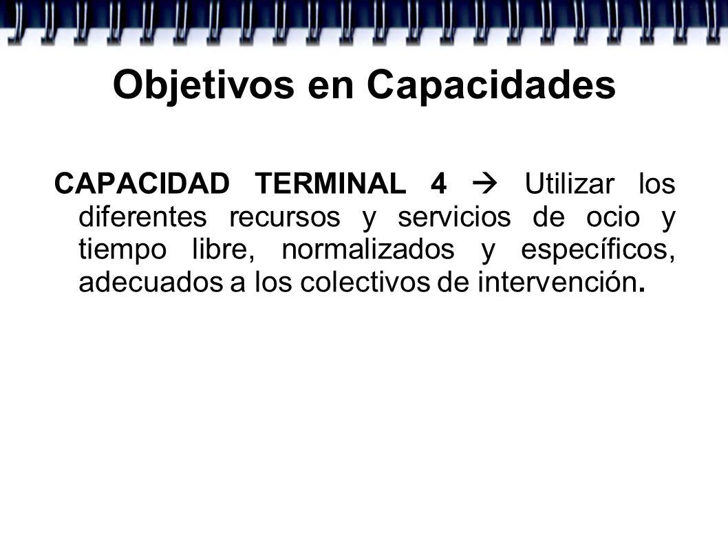 Objetivos en Capacidades CAPACIDAD TERMINAL 4 Utilizar los diferentes recursos y servicios de ocio y tiempo libre, normalizados y específicos, adecuad