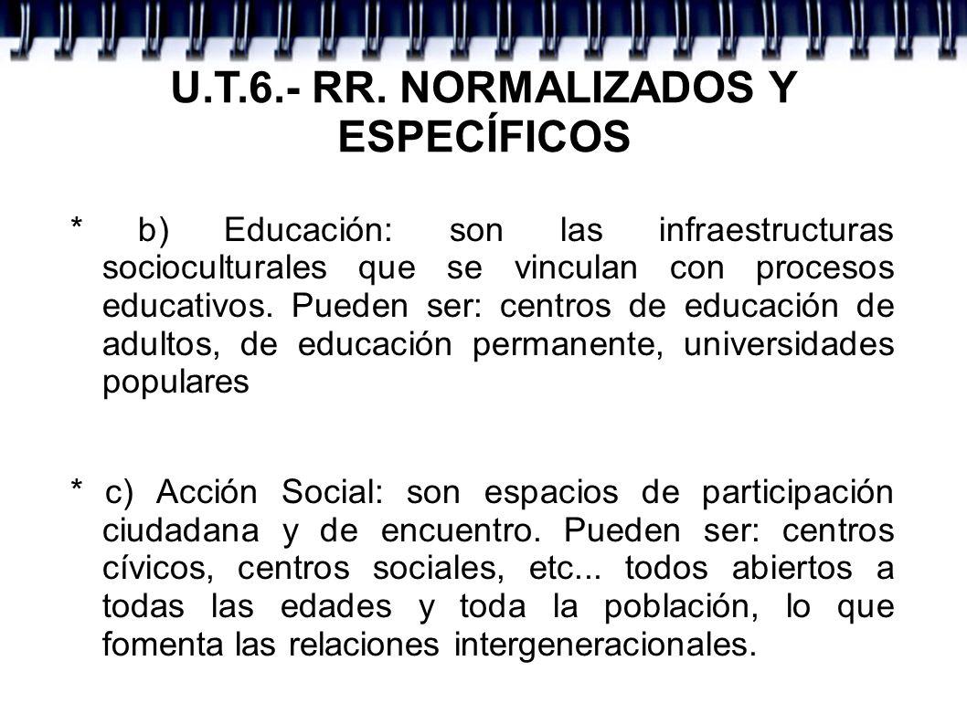 U.T.6.- RR. NORMALIZADOS Y ESPECÍFICOS * b) Educación: son las infraestructuras socioculturales que se vinculan con procesos educativos. Pueden ser: c
