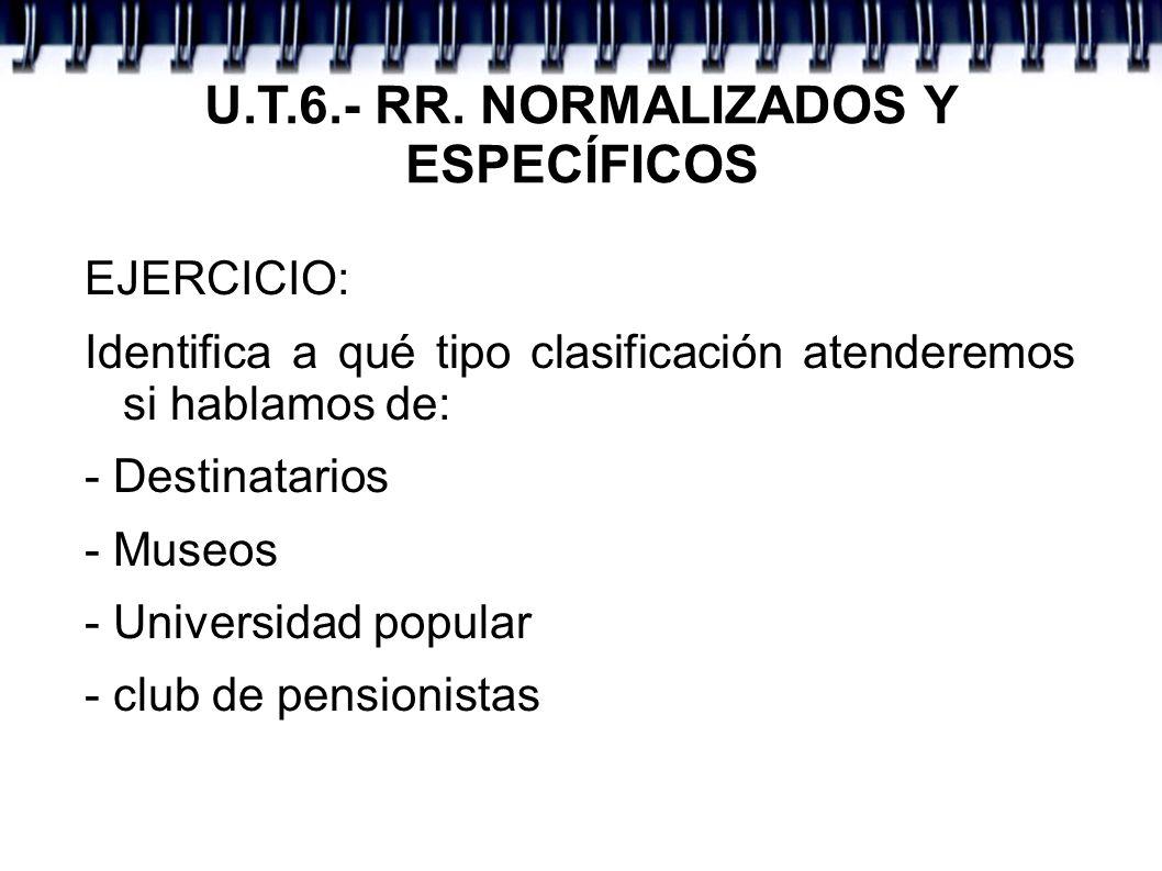 U.T.6.- RR. NORMALIZADOS Y ESPECÍFICOS EJERCICIO: Identifica a qué tipo clasificación atenderemos si hablamos de: - Destinatarios - Museos - Universid