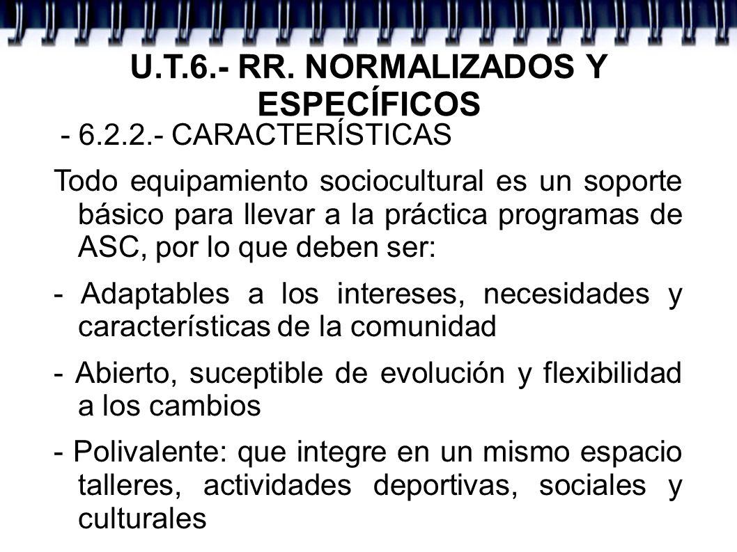 U.T.6.- RR. NORMALIZADOS Y ESPECÍFICOS - 6.2.2.- CARACTERÍSTICAS Todo equipamiento sociocultural es un soporte básico para llevar a la práctica progra