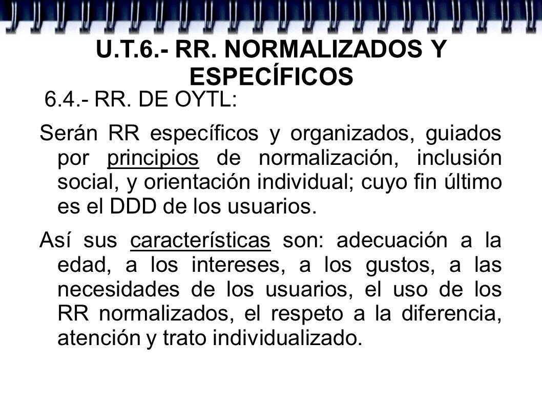 U.T.6.- RR. NORMALIZADOS Y ESPECÍFICOS 6.4.- RR. DE OYTL: Serán RR específicos y organizados, guiados por principios de normalización, inclusión socia