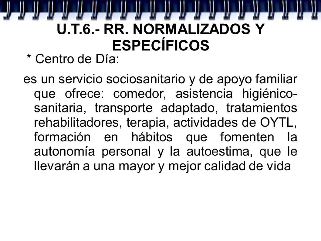 U.T.6.- RR. NORMALIZADOS Y ESPECÍFICOS * Centro de Día: es un servicio sociosanitario y de apoyo familiar que ofrece: comedor, asistencia higiénico- s